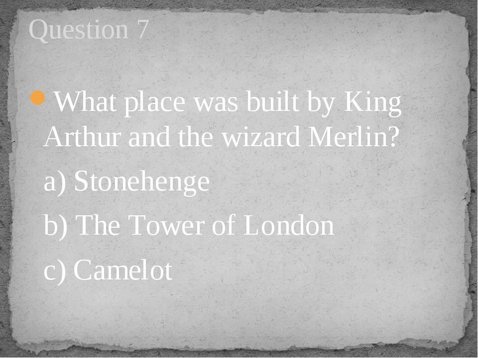 What place was built by King Arthur and the wizard Merlin?   a) Stonehenge   ...