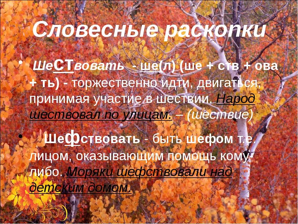 Словесные раскопки Шествовать - ше(л) (ше + ств + ова + ть) - торжественно ид...