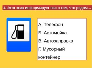 4. Этот знак информирует нас о том, что рядом… А. Телефон Б. Автомойка В. Авт