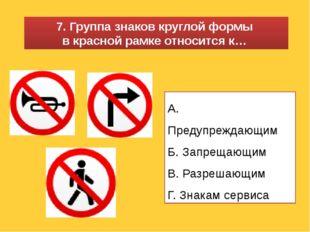 А. Предупреждающим Б. Запрещающим В. Разрешающим Г. Знакам сервиса 7. Группа