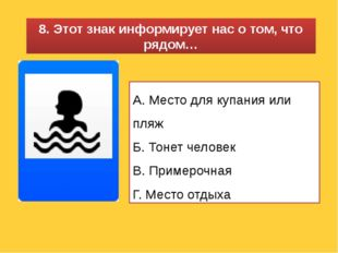 8. Этот знак информирует нас о том, что рядом… А. Место для купания или пляж