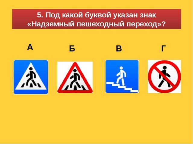 5. Под какой буквой указан знак «Надземный пешеходный переход»? А Б В Г
