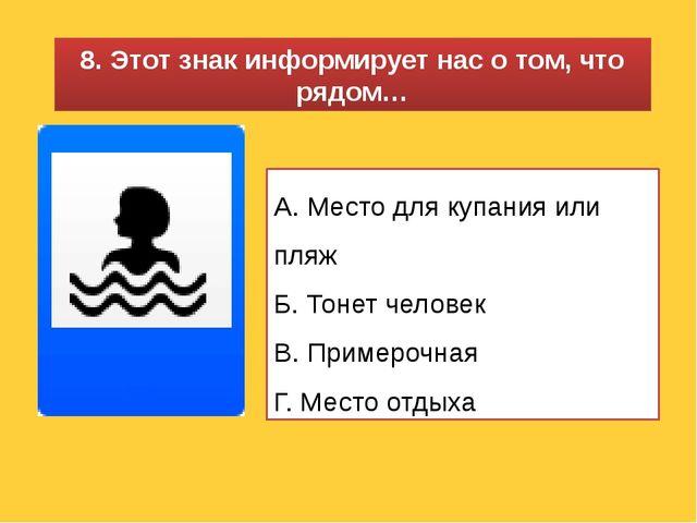 8. Этот знак информирует нас о том, что рядом… А. Место для купания или пляж...