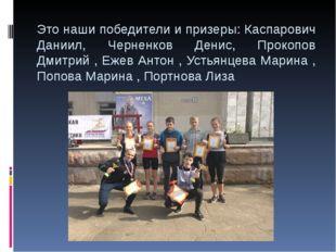 Это наши победители и призеры: Каспарович Даниил, Черненков Денис, Прокопов Д