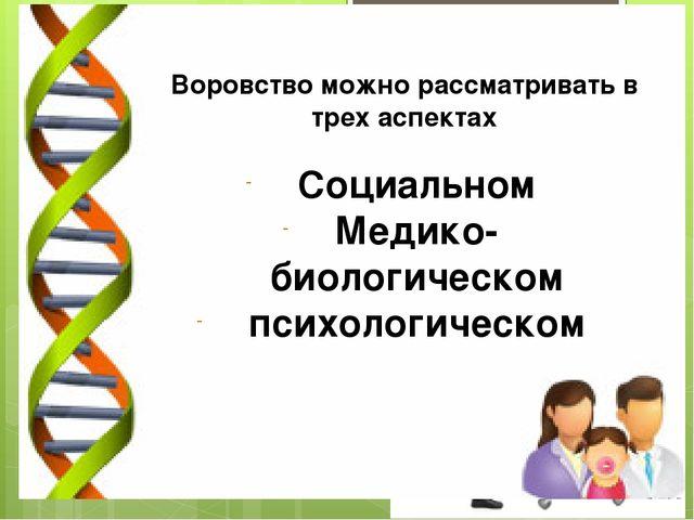 Воровство можно рассматривать в трех аспектах Социальном Медико-биологическом...
