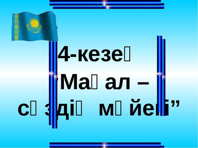 """4-кезең """"Мақал – сөздің мәйегі"""""""
