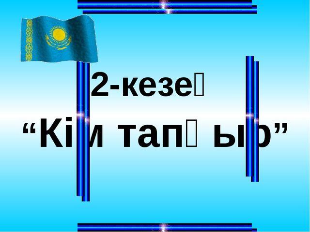 """2-кезең """"Кім тапқыр"""""""