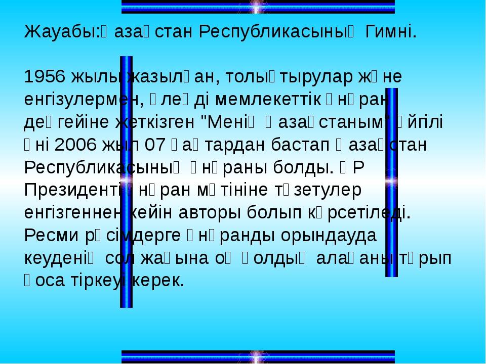 Жауабы:Қазақстан Республикасының Гимні. 1956 жылы жазылған, толықтырулар және...