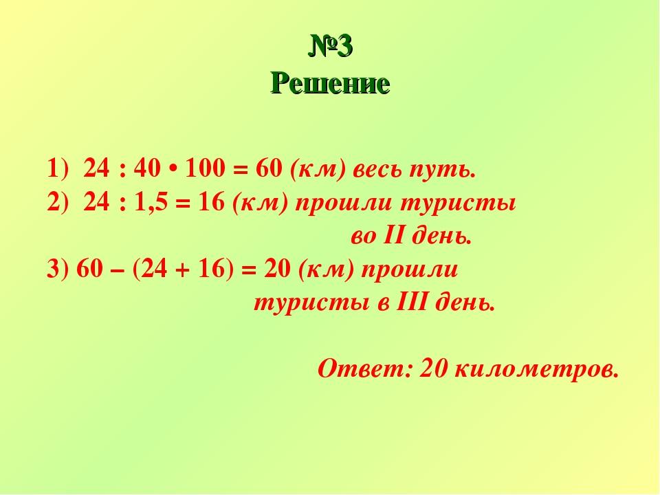 №3 Решение 1) 24 : 40 • 100 = 60 (км) весь путь. 2) 24 : 1,5 = 16 (км) прошли...