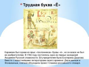 Трудная буква «Ё» Карамзин был одним из ярых «поклонников» буквы «ё», но он в