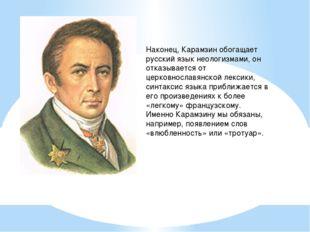 Наконец, Карамзин обогащает русский язык неологизмами, он отказывается от цер