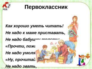 Первоклассник Как хорошо уметь читать! Не надо к маме приставать, Не надо баб