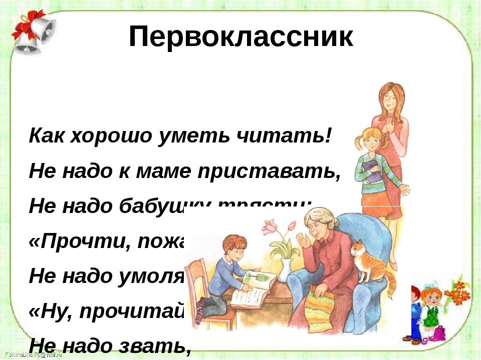Первоклассник Как хорошо уметь читать! Не надо к маме приставать, Не надо баб...