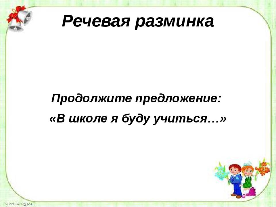 Речевая разминка Продолжите предложение: «В школе я буду учиться…»