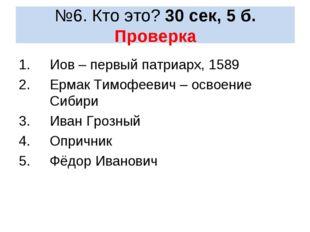 №6. Кто это? 30 сек, 5 б. Проверка Иов – первый патриарх, 1589 Ермак Тимофеев