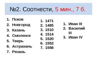 №2. Соотнести, 5 мин., 7 б. Псков Новгород Казань Смоленск Тверь Астрахань Ря