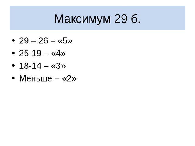 Максимум 29 б. 29 – 26 – «5» 25-19 – «4» 18-14 – «3» Меньше – «2»