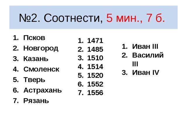 №2. Соотнести, 5 мин., 7 б. Псков Новгород Казань Смоленск Тверь Астрахань Ря...