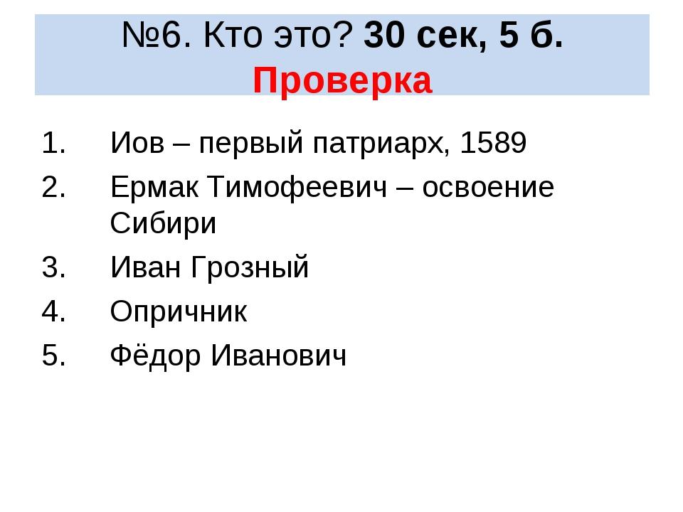 №6. Кто это? 30 сек, 5 б. Проверка Иов – первый патриарх, 1589 Ермак Тимофеев...