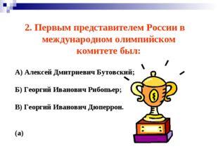 2. Первым представителем России в международном олимпийском комитете был: А)
