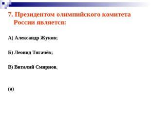 7. Президентом олимпийского комитета России является: А) Александр Жуков; Б)