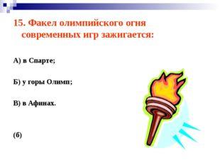 15. Факел олимпийского огня современных игр зажигается: А) в Спарте; Б) у гор