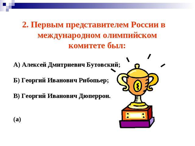 2. Первым представителем России в международном олимпийском комитете был: А)...
