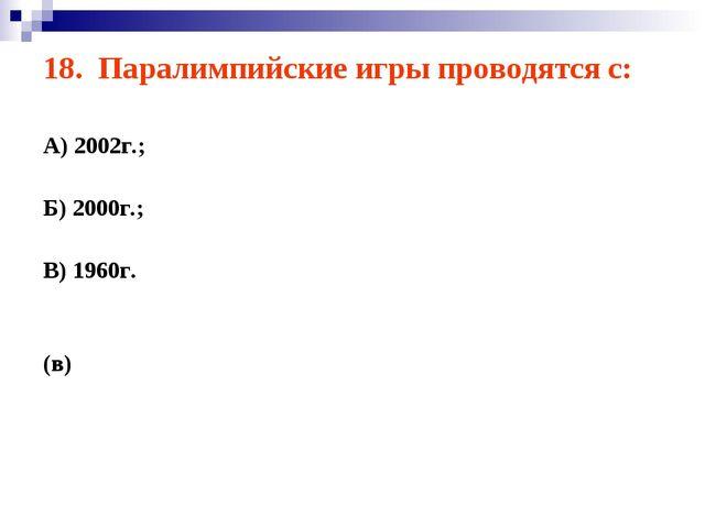 18. Паралимпийские игры проводятся с: А) 2002г.; Б) 2000г.; В) 1960г. (в)