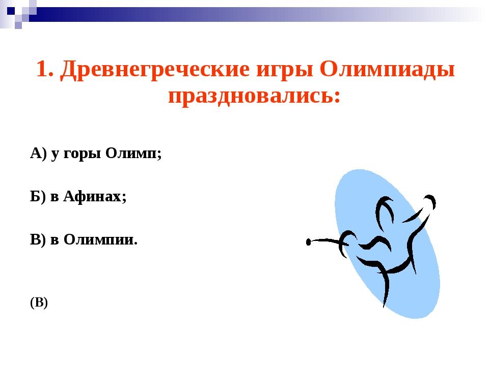 1. Древнегреческие игры Олимпиады праздновались: А) у горы Олимп; Б) в Афинах...