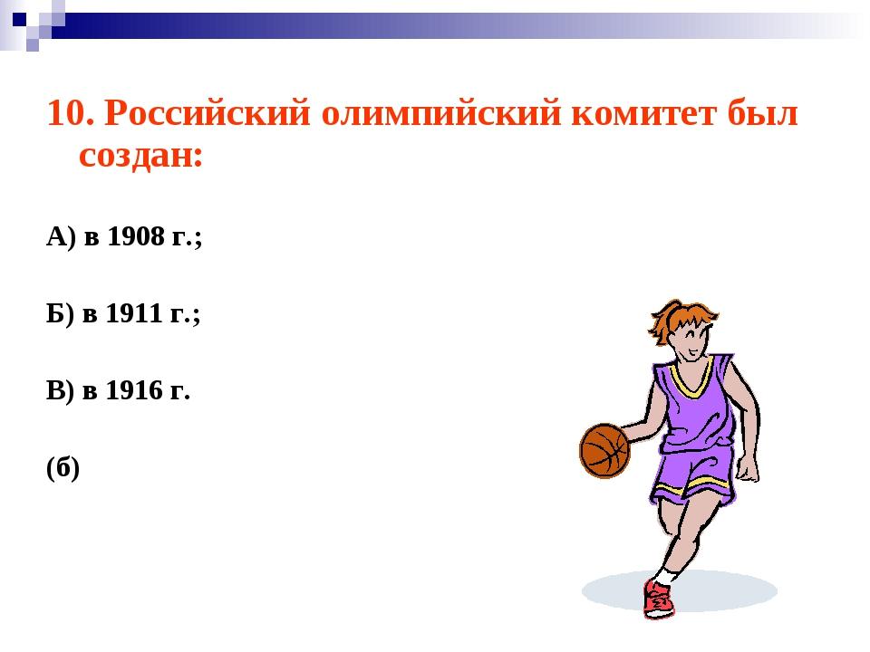 10. Российский олимпийский комитет был создан: А) в 1908 г.; Б) в 1911 г.; В)...
