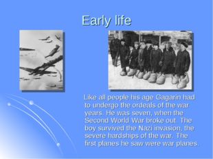 Early life Like all people his age Gagarin had to undergo the ordeals of the