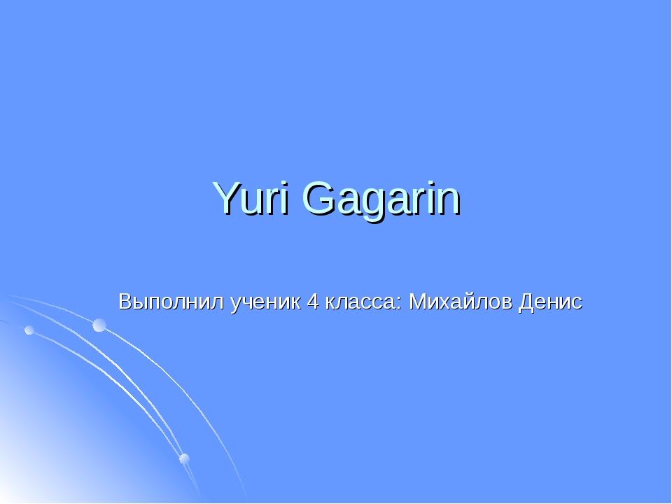 Yuri Gagarin Выполнил ученик 4 класса: Михайлов Денис