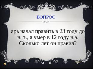 ВОПРОС Царь начал править в 23 году до н. э., а умер в 12 году н.э. Сколько л