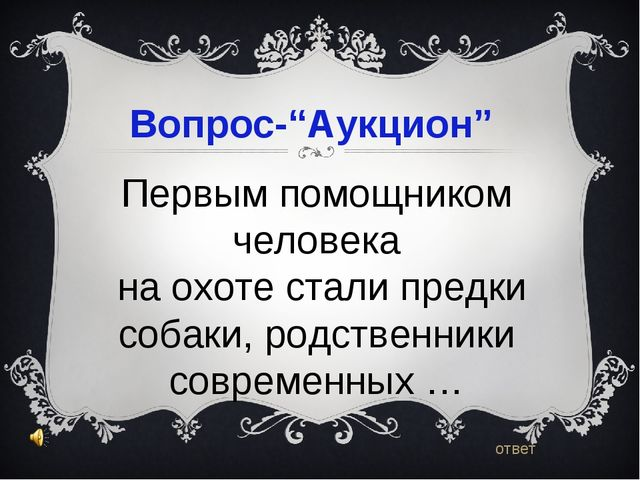 """Вопрос-""""Аукцион"""" ответ Первым помощником человека на охоте стали предки соба..."""