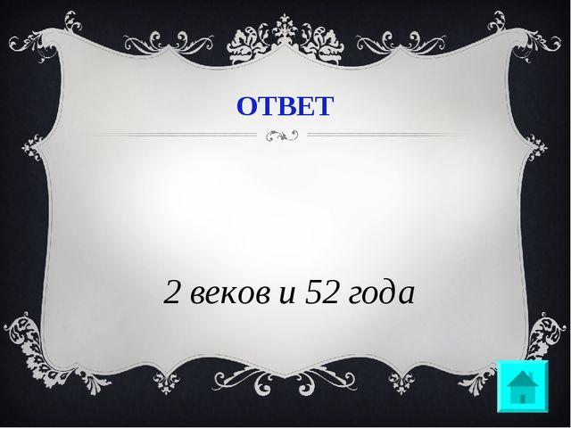 ОТВЕТ 12 веков и 52 года
