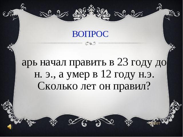 ВОПРОС Царь начал править в 23 году до н. э., а умер в 12 году н.э. Сколько л...