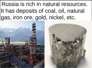 Russia is rich in natural resources. It has deposits of coal, oil, natural g