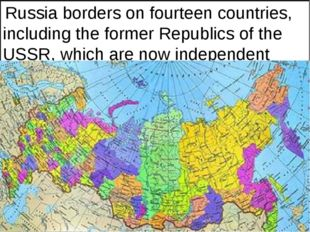 Russia borders on fourteen countries, including the former Republics of the