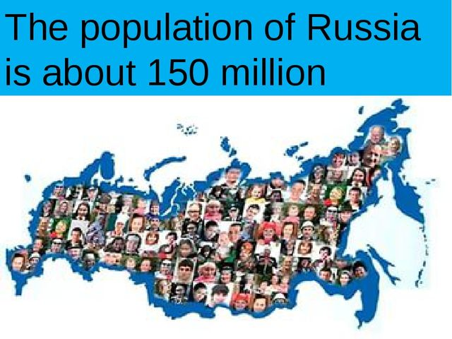 The population of Russia is about 150 million people.