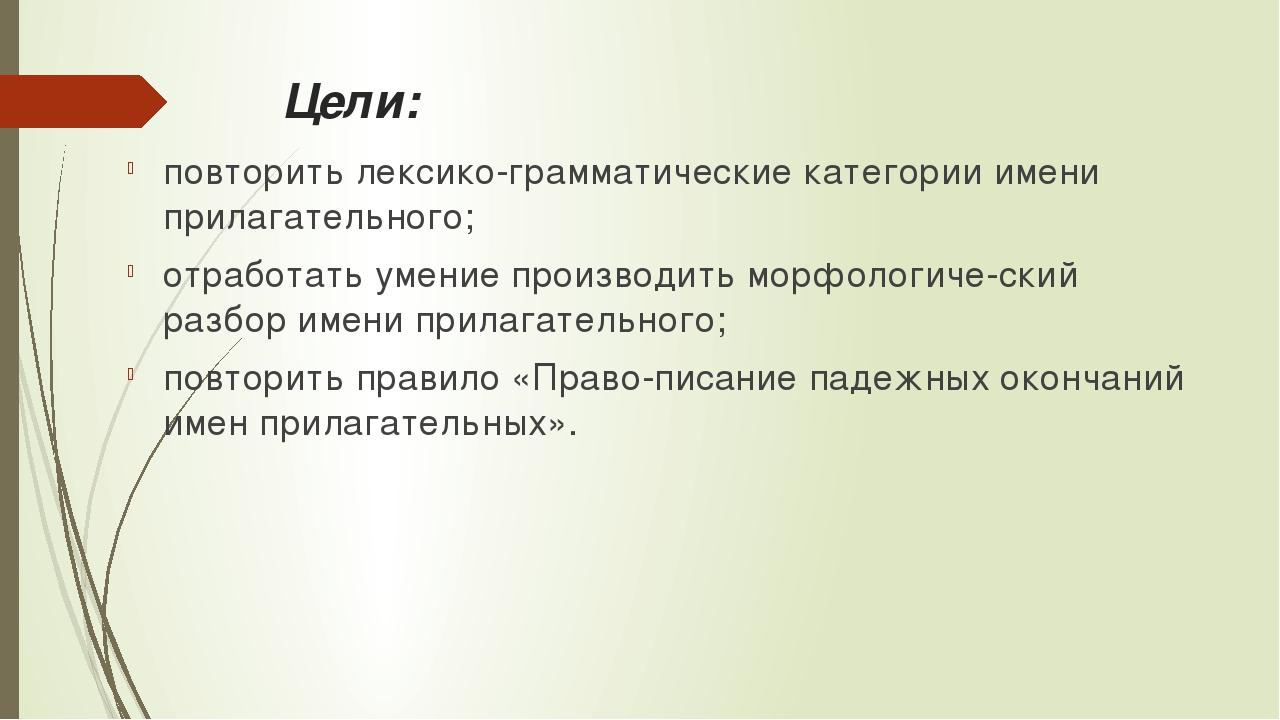 Цели: повторить лексико-грамматические категории имени прилагательного; отраб...
