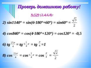Проверь домашнюю работу! №529 (2,4,6,8): 2) sin1140° = sin(6·180°+60°) = sin6
