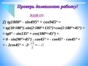 Проверь домашнюю работу! №530 (2): 2) tg1800° - sin495° + cos945° = = tg(10·1