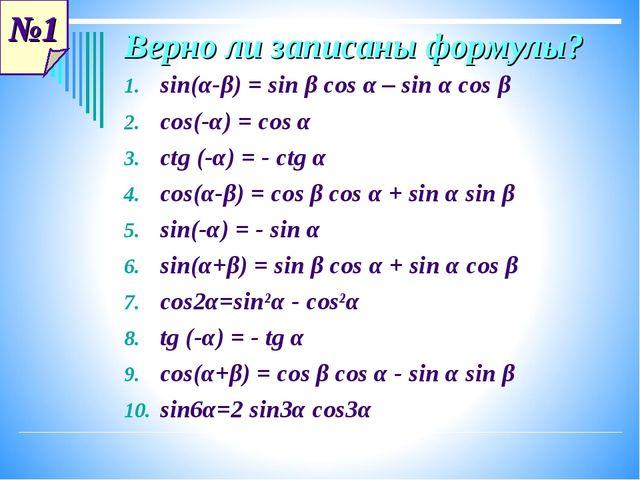 №1 Верно ли записаны формулы? sin(α-β) = sin β cos α – sin α cos β cos(-α) =...