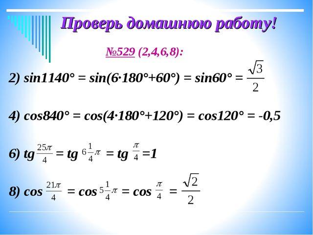 Проверь домашнюю работу! №529 (2,4,6,8): 2) sin1140° = sin(6·180°+60°) = sin6...