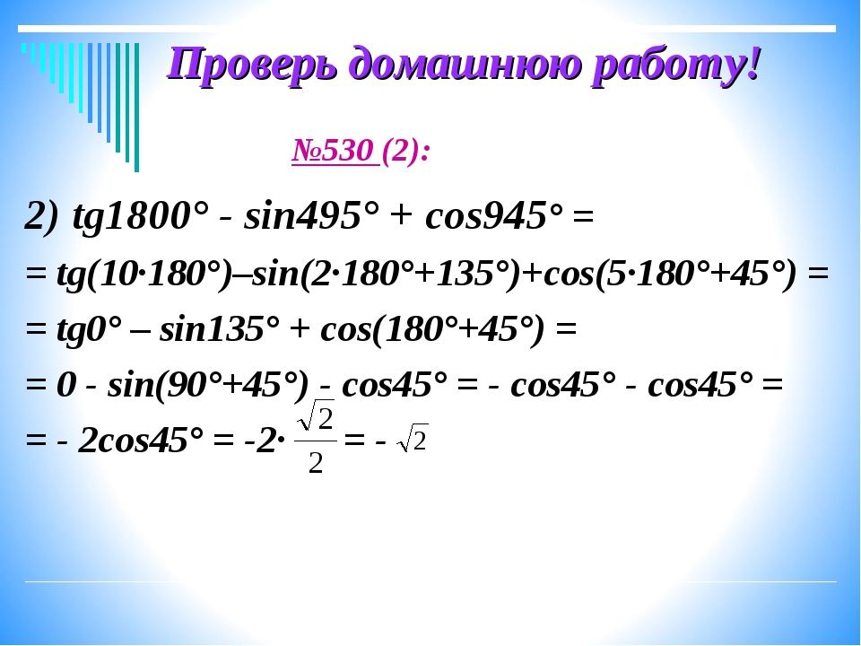 Проверь домашнюю работу! №530 (2): 2) tg1800° - sin495° + cos945° = = tg(10·1...