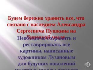 Будем бережно хранить все, что связано с наследием Александра Сергеевича Пушк