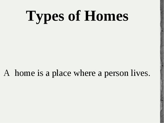 Typesof Homes Ahome is a place where a person lives.