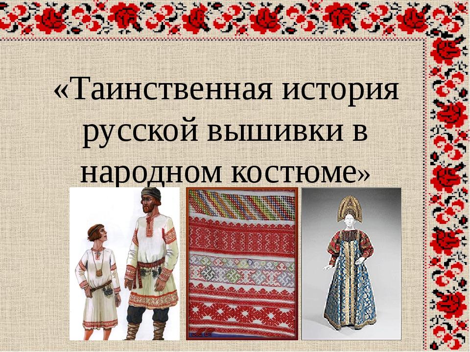 «Таинственная история русской вышивки в народном костюме»