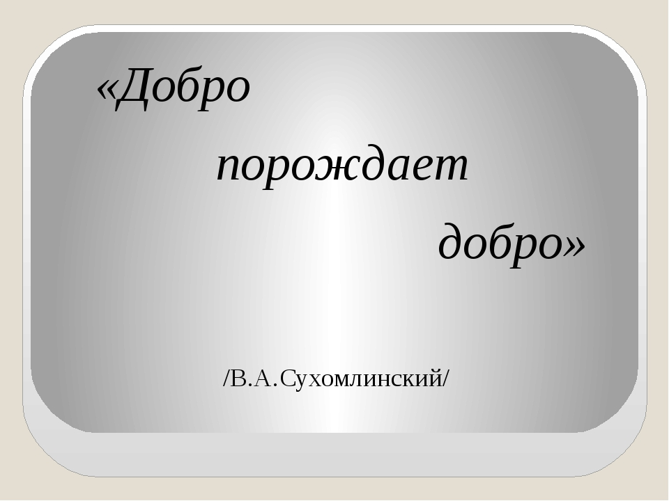 «Добро порождает добро» /В.А.Сухомлинский/