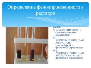 Определение фенолпроизводного в растворе Вывод: № 2- УПСАРИН УПСА - светло ко